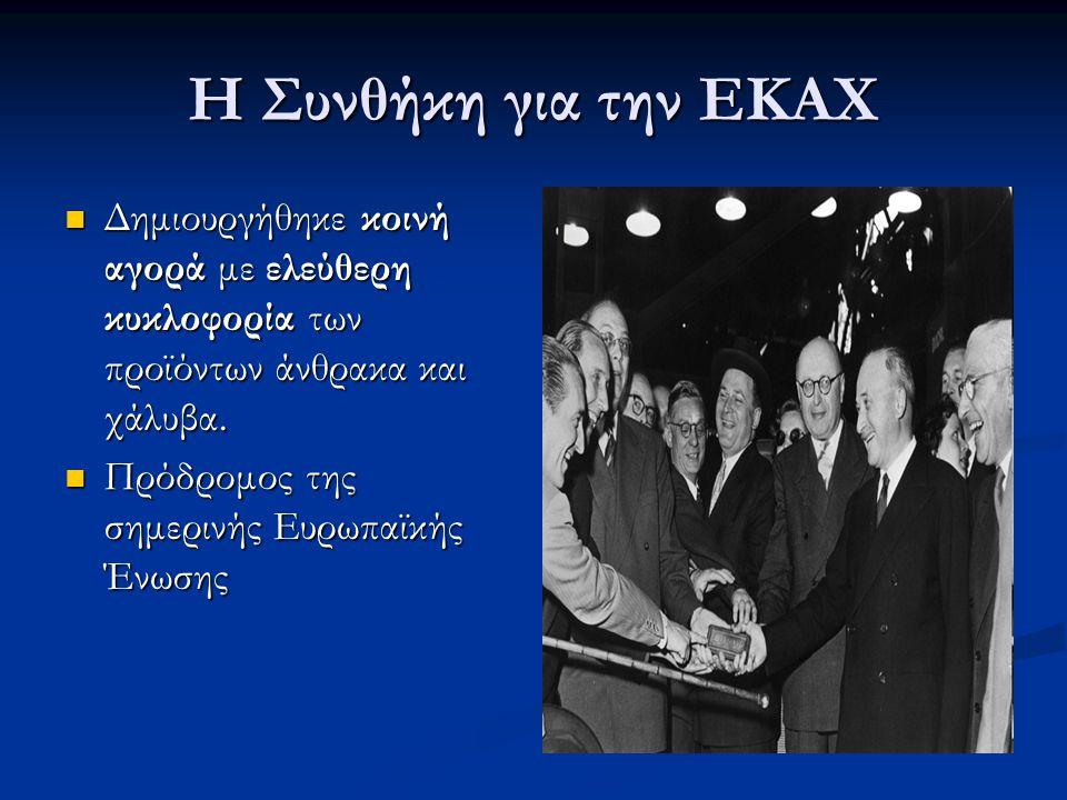 Η Συνθήκη για την ΕΚΑΧ  Δημιουργήθηκε κοινή αγορά με ελεύθερη κυκλοφορία των προϊόντων άνθρακα και χάλυβα.  Πρόδρομος της σημερινής Ευρωπαϊκής Ένωση
