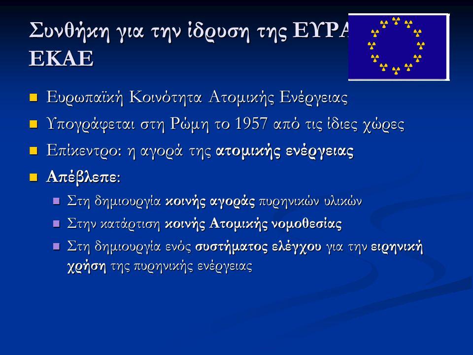 Συνθήκη για την ίδρυση της ΕΥΡΑΤΟΜ ή ΕΚΑΕ  Ευρωπαϊκή Κοινότητα Ατομικής Ενέργειας  Υπογράφεται στη Ρώμη το 1957 από τις ίδιες χώρες  Επίκεντρο: η α