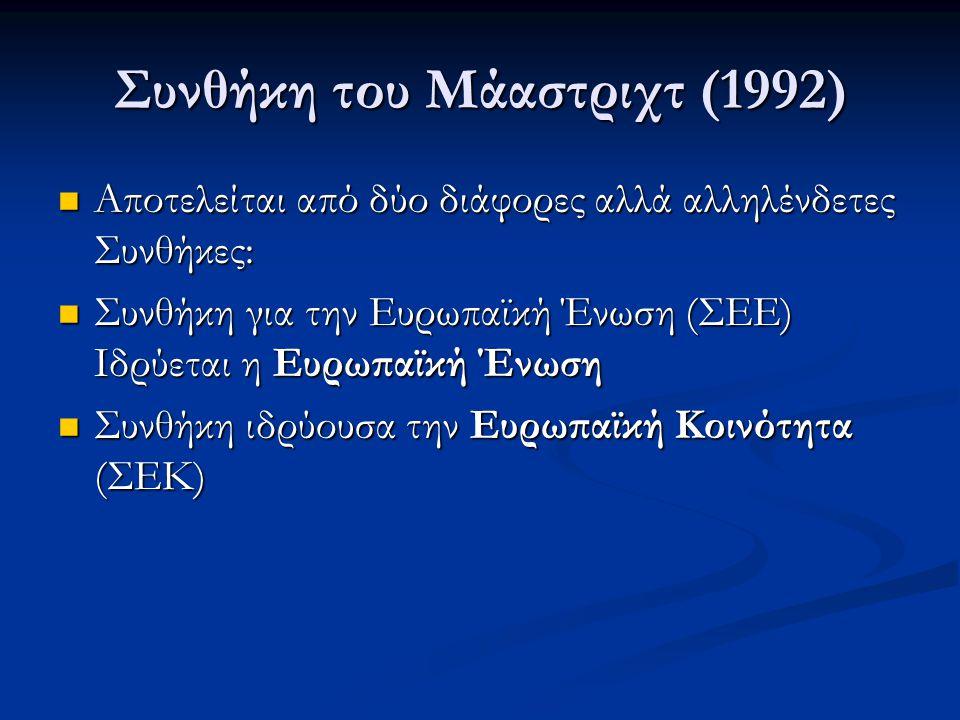 Συνθήκη του Μάαστριχτ (1992)  Αποτελείται από δύο διάφορες αλλά αλληλένδετες Συνθήκες:  Συνθήκη για την Ευρωπαϊκή Ένωση (ΣΕΕ) Ιδρύεται η Ευρωπαϊκή Έ