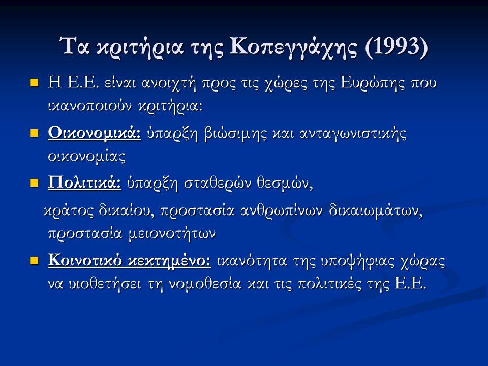 Τα κριτήρια της Κοπεγγάχης (1993)  Η Ε.Ε. είναι ανοιχτή προς τις χώρες της Ευρώπης που ικανοποιούν κριτήρια:  Οικονομικά: ύπαρξη βιώσιμης και ανταγω