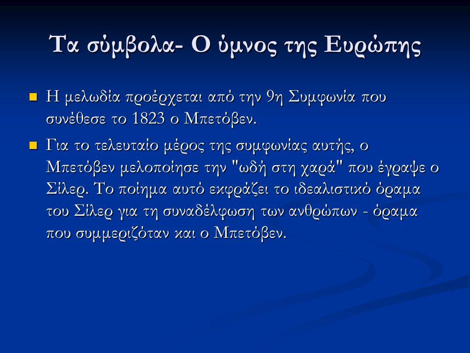 Τα σύμβολα- Ο ύμνος της Ευρώπης  Η μελωδία προέρχεται από την 9η Συμφωνία που συνέθεσε το 1823 ο Μπετόβεν.  Για το τελευταίο μέρος της συμφωνίας αυτ
