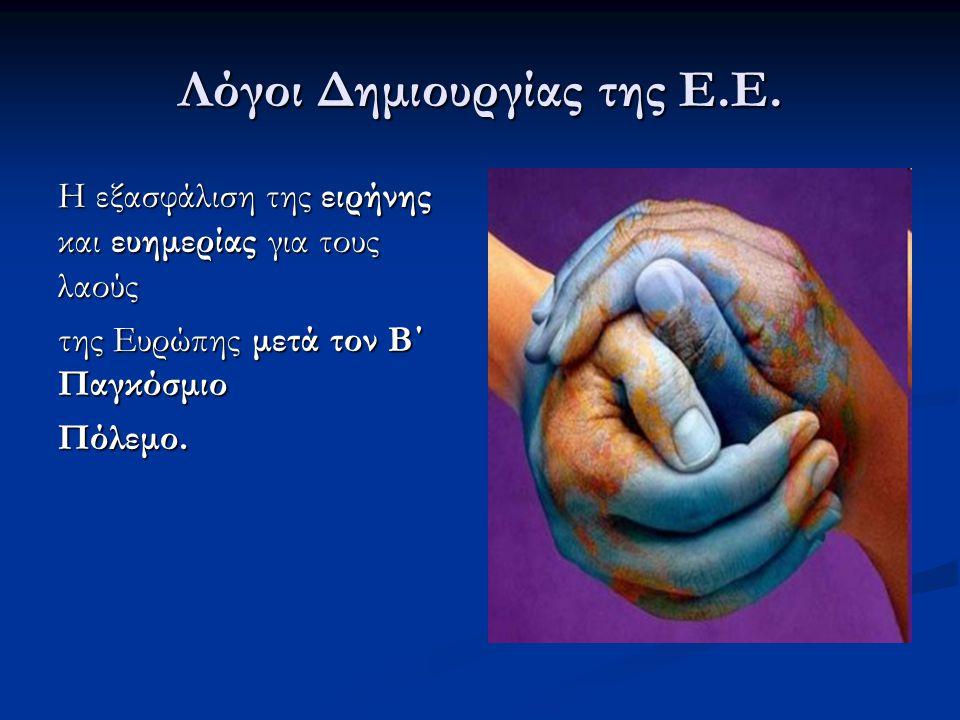 Λόγοι Δημιουργίας της Ε.Ε. Η εξασφάλιση της ειρήνης και ευημερίας για τους λαούς της Ευρώπης μετά τον Β΄ Παγκόσμιο Πόλεμο.