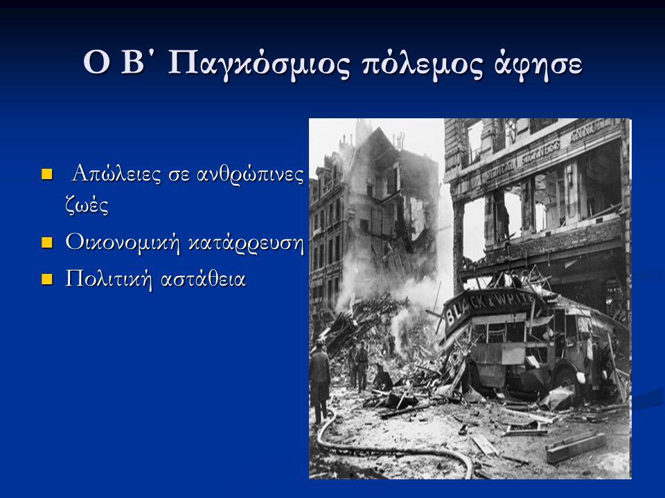Ο Β΄ Παγκόσμιος πόλεμος άφησε  Απώλειες σε ανθρώπινες ζωές  Οικονομική κατάρρευση  Πολιτική αστάθεια