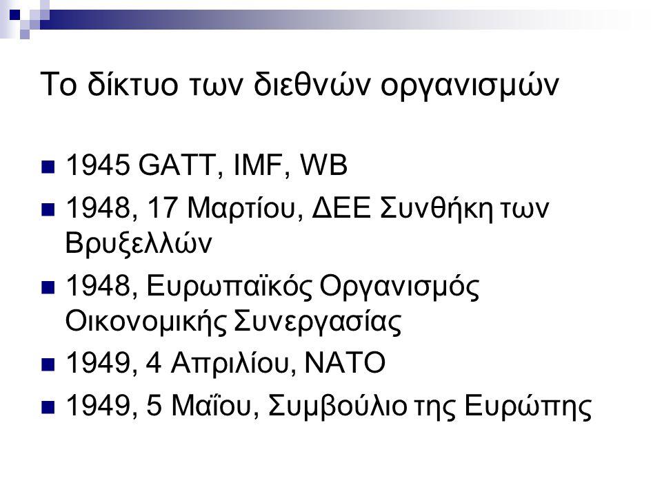 Το δίκτυο των διεθνών οργανισμών  1945 GATT, IMF, WB  1948, 17 Μαρτίου, ΔΕΕ Συνθήκη των Βρυξελλών  1948, Ευρωπαϊκός Οργανισμός Οικονομικής Συνεργασ