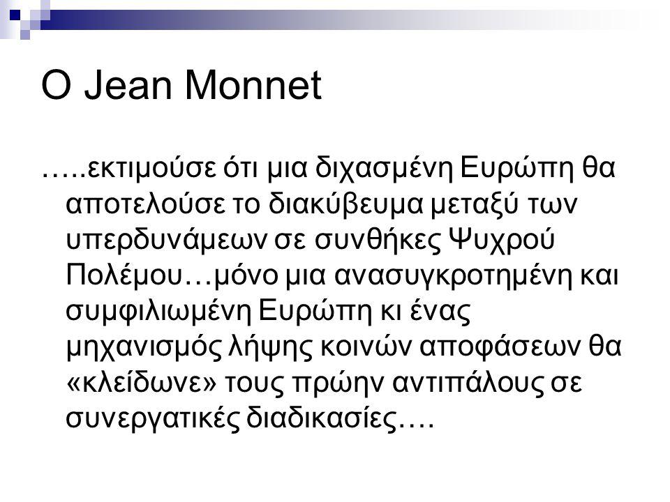 Ο Jean Monnet …..εκτιμούσε ότι μια διχασμένη Ευρώπη θα αποτελούσε το διακύβευμα μεταξύ των υπερδυνάμεων σε συνθήκες Ψυχρού Πολέμου…μόνο μια ανασυγκροτ