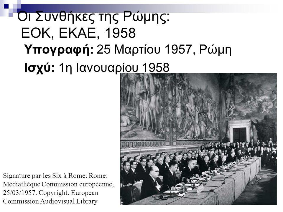 Οι Συνθήκες της Ρώμης: EOK, EKAE, 1958 Υπογραφή: 25 Μαρτίου 1957, Ρώμη Ισχύ: 1η Ιανουαρίου 1958 Signature par les Six à Rome. Rome: Médiathèque Commis