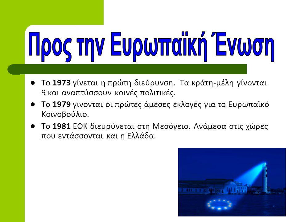  Το 1973 γίνεται η πρώτη διεύρυνση. Τα κράτη-μέλη γίνονται 9 και αναπτύσσουν κοινές πολιτικές.  Το 1979 γίνονται οι πρώτες άμεσες εκλογές για το Ευρ