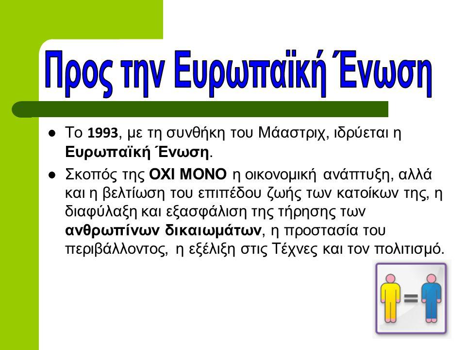  Το 1993, με τη συνθήκη του Μάαστριχ, ιδρύεται η Ευρωπαϊκή Ένωση.  Σκοπός της ΟΧΙ ΜΟΝΟ η οικονομική ανάπτυξη, αλλά και η βελτίωση του επιπέδου ζωής