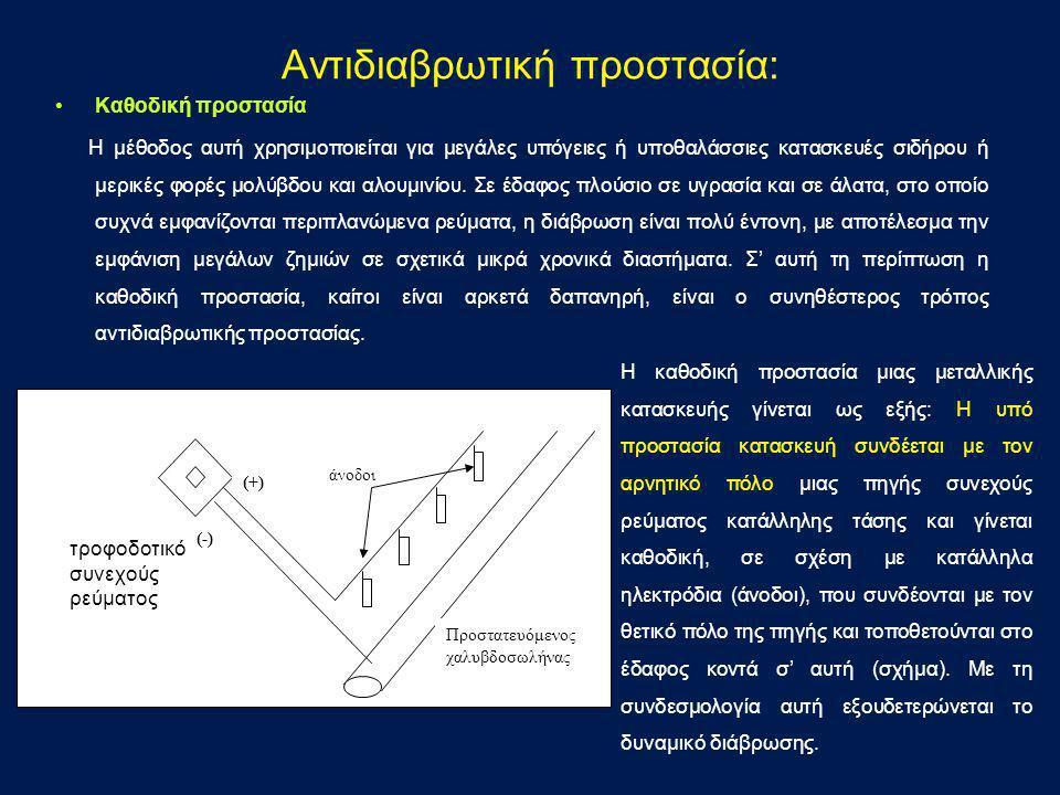 •Καθοδική προστασία Η μέθοδος αυτή χρησιμοποιείται για μεγάλες υπόγειες ή υποθαλάσσιες κατασκευές σιδήρου ή μερικές φορές μολύβδου και αλουμινίου. Σε