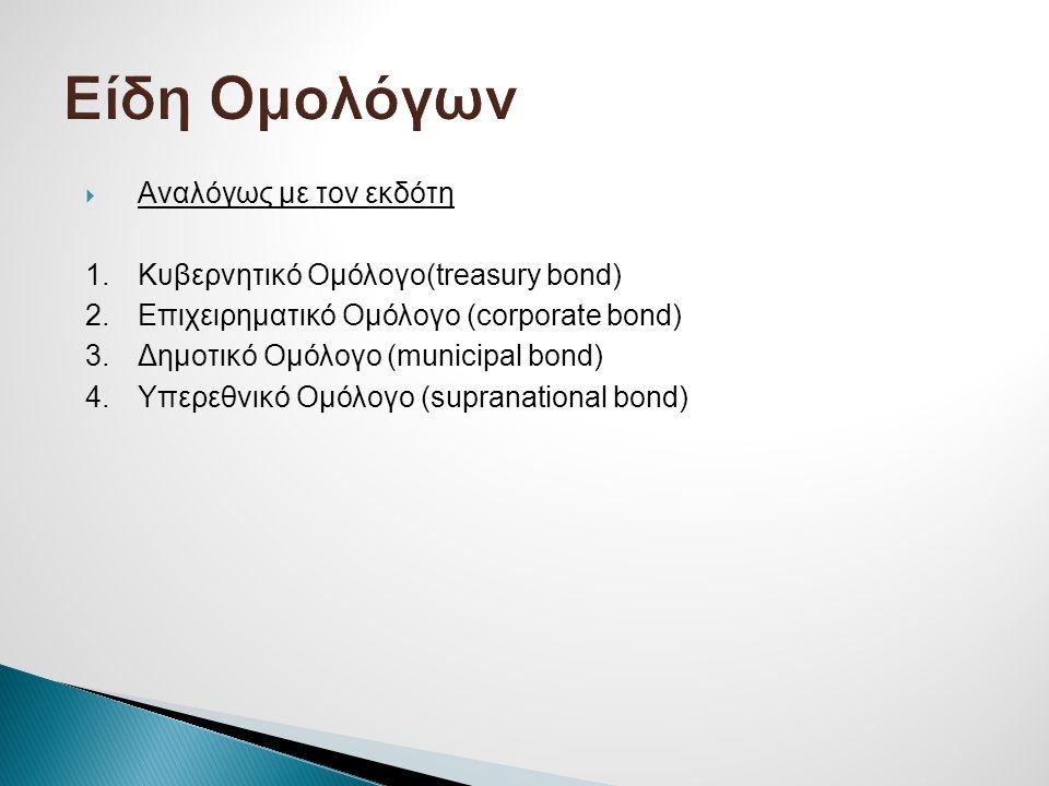  Αναλόγως με τον εκδότη 1.Κυβερνητικό Ομόλογο(treasury bond) 2.Επιχειρηματικό Ομόλογο (corporate bond) 3.Δημοτικό Ομόλογο (municipal bond) 4.Υπερεθνι
