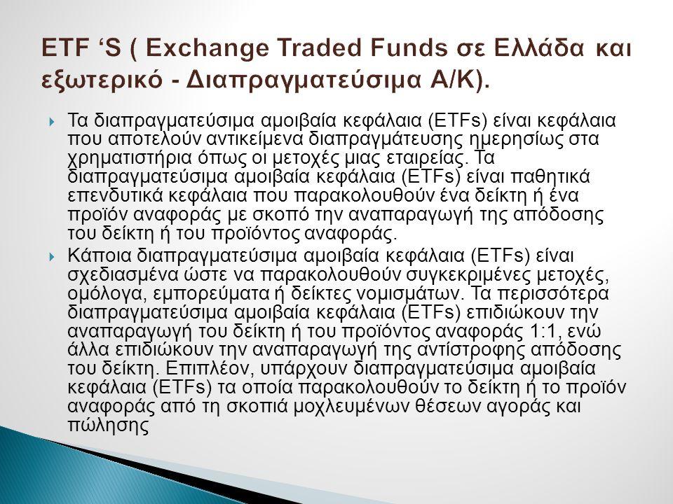  Τα διαπραγματεύσιμα αμοιβαία κεφάλαια (ETFs) είναι κεφάλαια που αποτελούν αντικείμενα διαπραγμάτευσης ημερησίως στα χρηματιστήρια όπως οι μετοχές μι