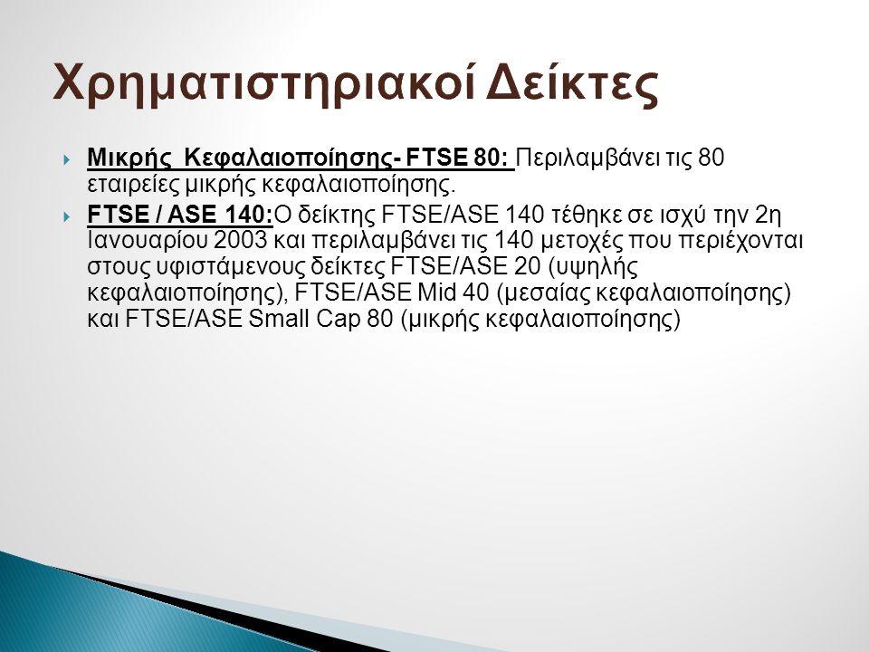  Μικρής Κεφαλαιοποίησης- FTSE 80: Περιλαμβάνει τις 80 εταιρείες μικρής κεφαλαιοποίησης.  FTSE / ASE 140:Ο δείκτης FTSE/ASE 140 τέθηκε σε ισχύ την 2η