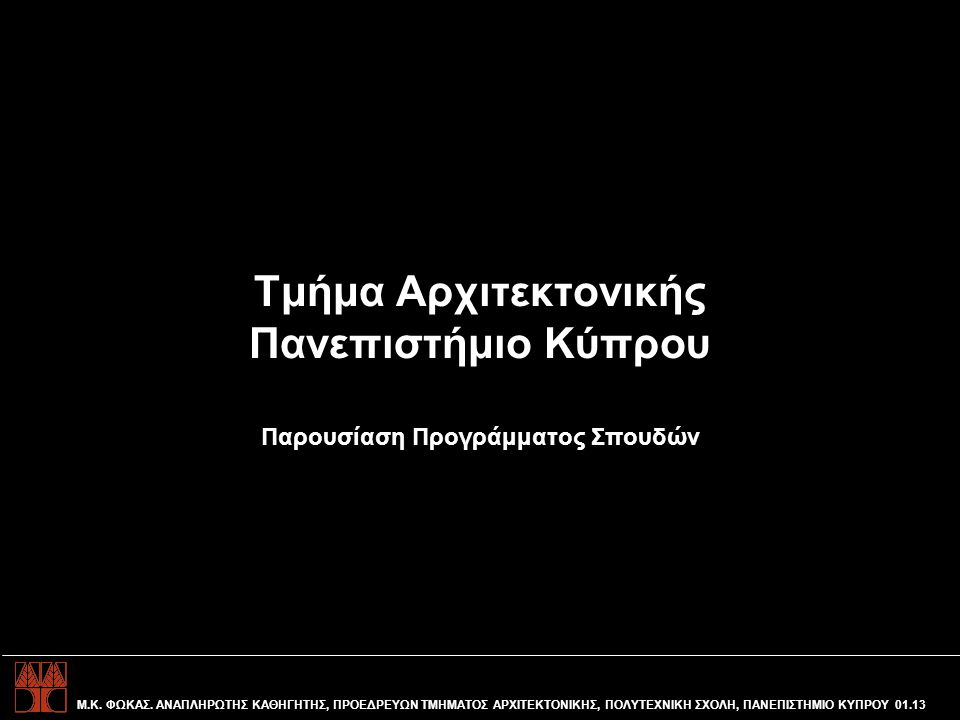 Τμήμα Αρχιτεκτονικής Πανεπιστήμιο Κύπρου Παρουσίαση Προγράμματος Σπουδών Μ.Κ. ΦΩΚΑΣ. ΑΝΑΠΛΗΡΩΤΗΣ ΚΑΘΗΓΗΤΗΣ, ΠΡΟΕΔΡΕΥΩΝ ΤΜΗΜΑΤΟΣ ΑΡΧΙΤΕΚΤΟΝΙΚΗΣ, ΠΟΛΥΤΕ