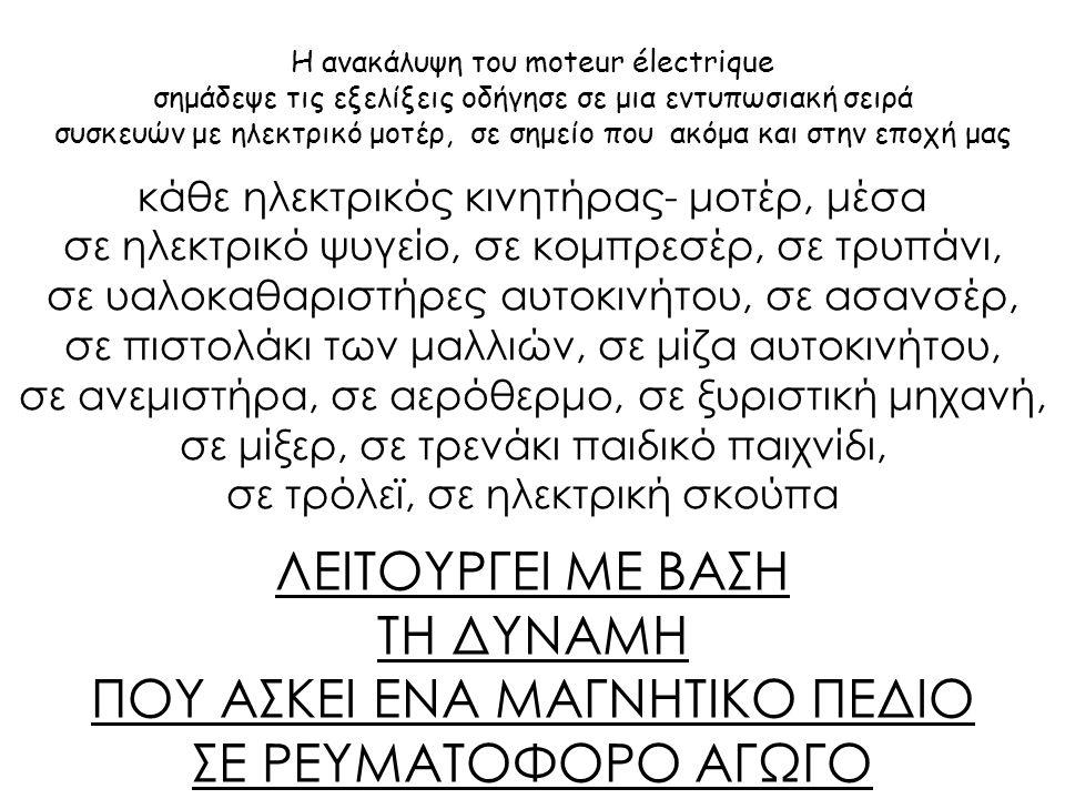 Η ανακάλυψη του moteur électrique σημάδεψε τις εξελίξεις οδήγησε σε μια εντυπωσιακή σειρά συσκευών με ηλεκτρικό μοτέρ, σε σημείο που ακόμα και στην εποχή μας κάθε ηλεκτρικός κινητήρας- μοτέρ, μέσα σε ηλεκτρικό ψυγείο, σε κομπρεσέρ, σε τρυπάνι, σε υαλοκαθαριστήρες αυτοκινήτου, σε ασανσέρ, σε πιστολάκι των μαλλιών, σε μίζα αυτοκινήτου, σε ανεμιστήρα, σε αερόθερμο, σε ξυριστική μηχανή, σε μίξερ, σε τρενάκι παιδικό παιχνίδι, σε τρόλεϊ, σε ηλεκτρική σκούπα ΛΕΙΤΟΥΡΓΕΙ ΜΕ ΒΑΣΗ ΤΗ ΔΥΝΑΜΗ ΠΟΥ ΑΣΚΕΙ ΕΝΑ ΜΑΓΝΗΤΙΚΟ ΠΕΔΙΟ ΣΕ ΡΕΥΜΑΤΟΦΟΡΟ ΑΓΩΓΟ