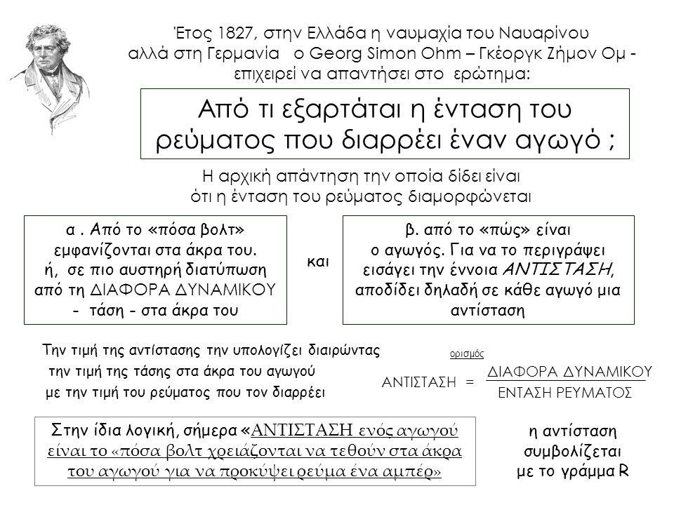 Έτος 1827, στην Ελλάδα η ναυμαχία του Ναυαρίνου αλλά στη Γερμανία ο Georg Simon Ohm – Γκέοργκ Ζήμον Ομ - επιχειρεί να απαντήσει στο ερώτημα: Από τι εξαρτάται η ένταση του ρεύματος που διαρρέει έναν αγωγό ; Η αρχική απάντηση την οποία δίδει είναι ότι η ένταση του ρεύματος διαμορφώνεται α.