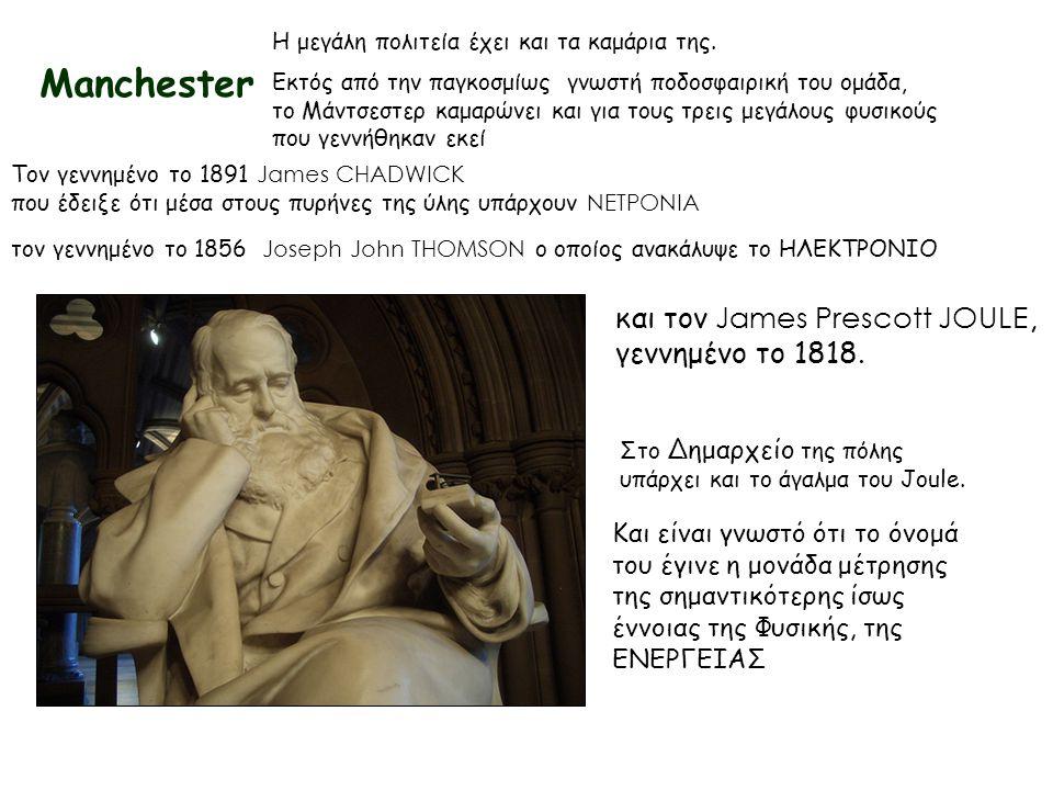 Manchester Η μεγάλη πολιτεία έχει και τα καμάρια της. Τον γεννημένο το 1891 James CHADWICK που έδειξε ότι μέσα στους πυρήνες της ύλης υπάρχουν ΝΕΤΡΟΝΙ