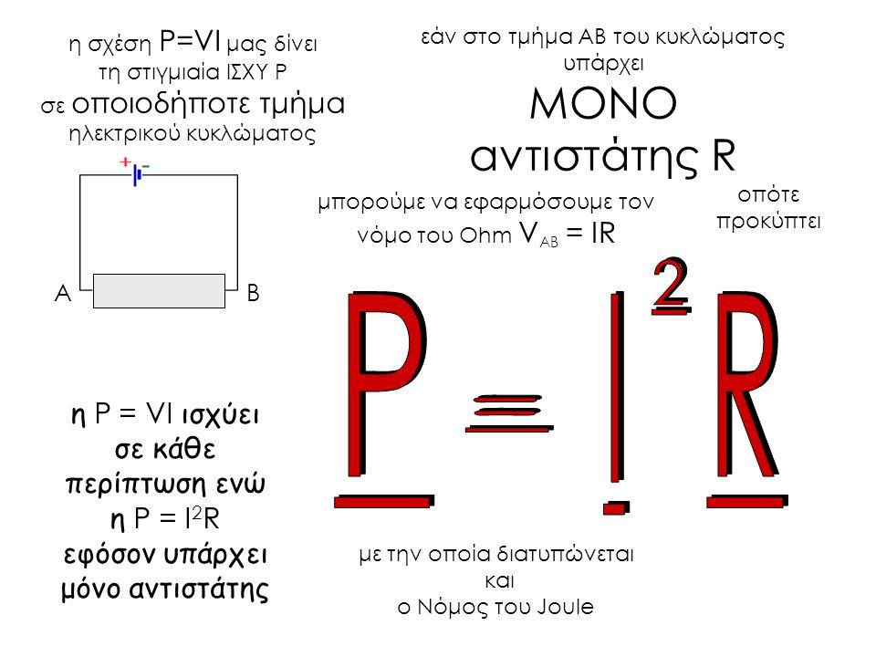 εάν στο τμήμα ΑΒ του κυκλώματος υπάρχει ΜΟΝΟ αντιστάτης R AB μπορούμε να εφαρμόσουμε τον νόμο του Ohm V AB = IR η σχέση P=VI μας δίνει τη στιγμιαία ΙΣΧΥ Ρ σε οποιοδήποτε τμήμα ηλεκτρικού κυκλώματος οπότε προκύπτει με την οποία διατυπώνεται και ο Νόμος του Joule η P = VI ισχύει σε κάθε περίπτωση ενώ η P = I 2 R εφόσον υπάρχει μόνο αντιστάτης