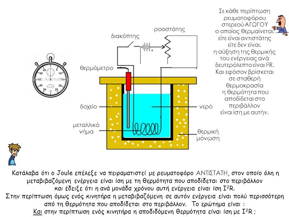 νερό θερμόμετρο θερμική μόνωση μεταλλικό νήμα δοχείο διακόπτης ροοστάτης Κατάλαβα ότι o Joule επέλεξε να πειραματιστεί με ρευματοφόρο ΑΝΤΙΣΤΑΤΗ, στον οποίο όλη η μεταβιβαζόμενη ενέργεια είναι ίση με τη θερμότητα που αποδίδεται στο περιβάλλον και έδειξε ότι η ανά μονάδα χρόνου αυτή ενέργεια είναι ίση Ι 2 R.