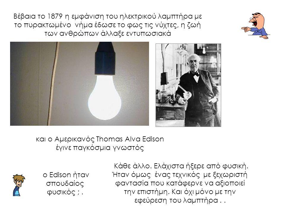 και ο Αμερικανός Thomas Alva Edison έγινε παγκόσμια γνωστός Βέβαια το 1879 η εμφάνιση του ηλεκτρικού λαμπτήρα με το πυρακτωμένο νήμα έδωσε το φως τις νύχτες, η ζωή των ανθρώπων άλλαξε εντυπωσιακά Κάθε άλλο.
