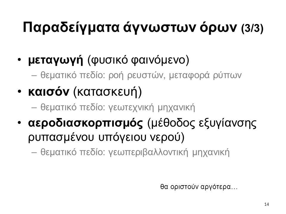 14 Παραδείγματα άγνωστων όρων (3/3) •μεταγωγή (φυσικό φαινόμενο) –θεματικό πεδίο: ροή ρευστών, μεταφορά ρύπων •καισόν (κατασκευή) –θεματικό πεδίο: γεω