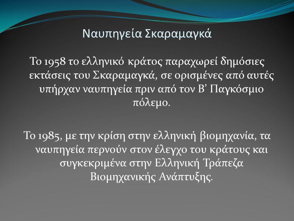 Ναυπηγεία Σκαραμαγκά Το 1958 το ελληνικό κράτος παραχωρεί δημόσιες εκτάσεις του Σκαραμαγκά, σε ορισμένες από αυτές υπήρχαν ναυπηγεία πριν από τον Β' Π