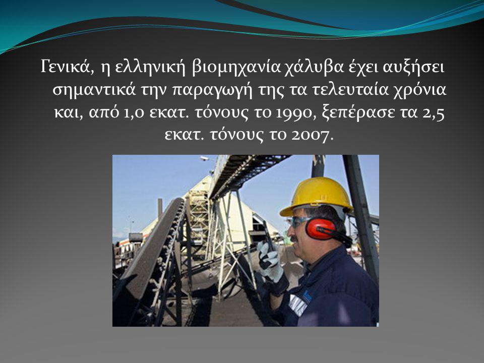 Γενικά, η ελληνική βιομηχανία χάλυβα έχει αυξήσει σημαντικά την παραγωγή της τα τελευταία χρόνια και, από 1,0 εκατ. τόνους το 1990, ξεπέρασε τα 2,5 εκ