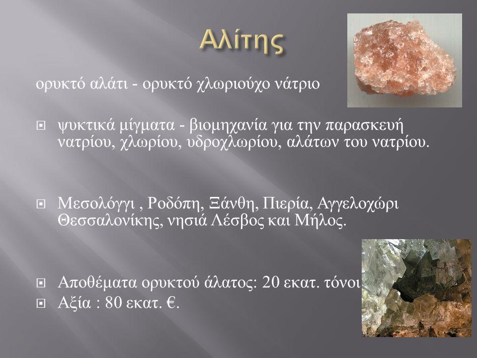 ορυκτό αλάτι - ορυκτό χλωριούχο νάτριο  ψυκτικά μίγματα - βιομηχανία για την παρασκευή νατρίου, χλωρίου, υδροχλωρίου, αλάτων του νατρίου.  Μεσολόγγι