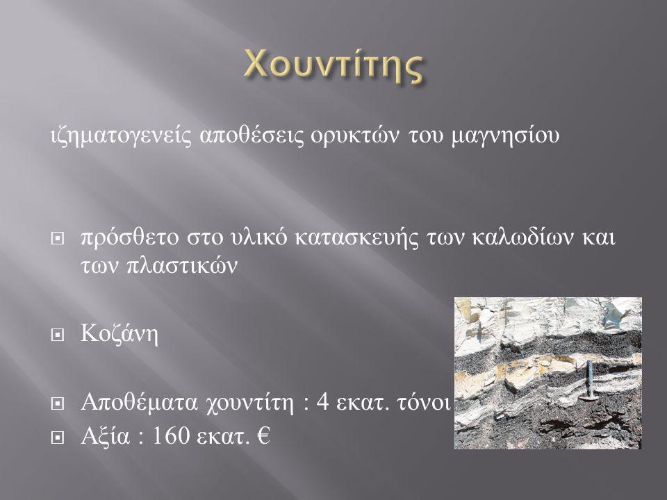 ιζηματογενείς αποθέσεις ορυκτών του μαγνησίου  πρόσθετο στο υλικό κατασκευής των καλωδίων και των πλαστικών  Κοζάνη  Αποθέματα χουντίτη : 4 εκατ.