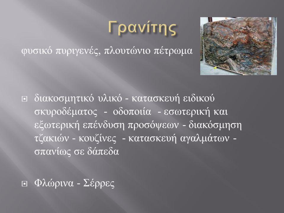 φυσικό πυριγενές, πλουτώνιο πέτρωμα  διακοσμητικό υλικό - κατασκευή ειδικού σκυροδέματος - οδοποιία - εσωτερική και εξωτερική επένδυση προσόψεων - διακόσμηση τζακιών - κουζίνες - κατασκευή αγαλμάτων - σπανίως σε δάπεδα  Φλώρινα - Σέρρες