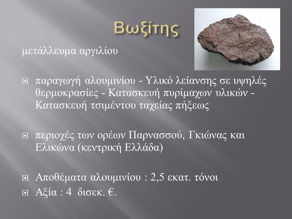 μετάλλευμα αργιλίου  παραγωγή αλουμινίου - Υλικό λείανσης σε υψηλές θερμοκρασίες - Κατασκευή πυρίμαχων υλικών - Κατασκευή τσιμέντου ταχείας πήξεως  περιοχές των ορέων Παρνασσού, Γκιώνας και Ελικώνα ( κεντρική Ελλάδα )  Αποθέματα αλουμινίου : 2,5 εκατ.