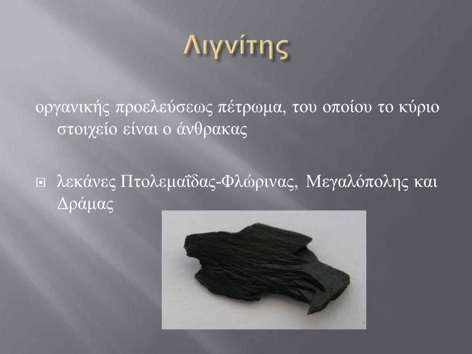 οργανικής προελεύσεως πέτρωμα, του οποίου το κύριο στοιχείο είναι ο άνθρακας  λεκάνες Πτολεμαΐδας - Φλώρινας, Μεγαλόπολης και Δράμας