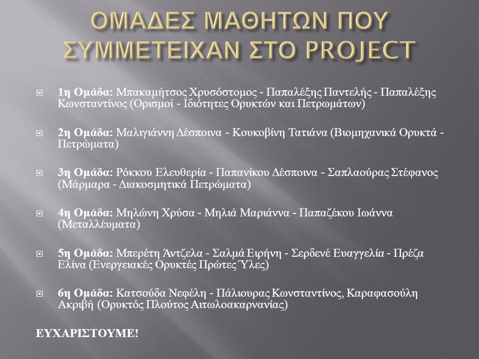  1 η Ομάδα : Μπακαμήτσος Χρυσόστομος - Παπαλέξης Παντελής - Παπαλέξης Κωνσταντίνος ( Ορισμοί - Ιδιότητες Ορυκτών και Πετρωμάτων )  2 η Ομάδα : Μαλιγιάννη Δέσποινα - Κουκοβίνη Τατιάνα ( Βιομηχανικά Ορυκτά - Πετρώματα )  3 η Ομάδα : Ρόκκου Ελευθερία - Παπανίκου Δέσποινα - Σαπλαούρας Στέφανος ( Μάρμαρα - Διακοσμητικά Πετρώματα )  4 η Ομάδα : Μηλώνη Χρύσα - Μηλιά Μαριάννα - Παπαζέκου Ιωάννα ( Μεταλλέυματα )  5 η Ομάδα : Μπερέτη Άντζελα - Σαλμά Ειρήνη - Σερδενέ Ευαγγελία - Πρέζα Ελίνα ( Ενεργειακές Ορυκτές Πρώτες Ύλες )  6 η Ομάδα : Κατσούδα Νεφέλη - Πάλιουρας Κωνσταντίνος, Καραφασούλη Ακριβή ( Ορυκτός Πλούτος Αιτωλοακαρνανίας ) ΕΥΧΑΡΙΣΤΟΥΜΕ !