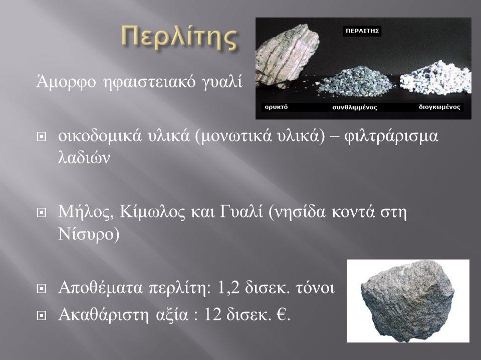 Άμορφο ηφαιστειακό γυαλί  οικοδομικά υλικά ( μονωτικά υλικά ) – φιλτράρισμα λαδιών  Μήλος, Κίμωλος και Γυαλί ( νησίδα κοντά στη Νίσυρο )  Αποθέματα περλίτη : 1,2 δισεκ.