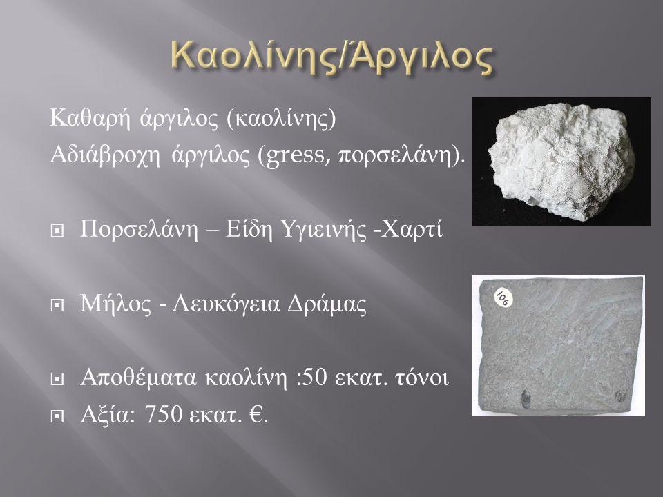 Καθαρή άργιλος ( καολίνης ) Αδιάβροχη άργιλος (gress, πορσελάνη ).  Πορσελάνη – Είδη Υγιεινής - Χαρτί  Μήλος - Λευκόγεια Δράμας  Αποθέματα καολίνη