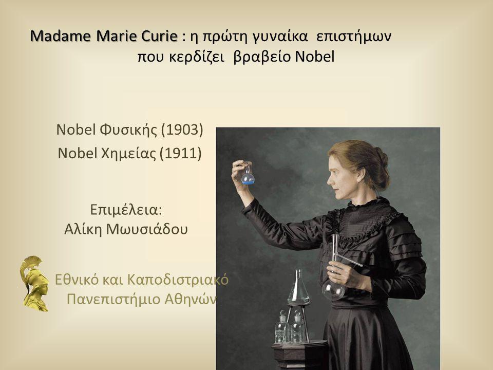 Madame Marie Curie Madame Marie Curie : η πρώτη γυναίκα επιστήμων που κερδίζει βραβείο Nobel Nobel Φυσικής (1903) Nobel Χημείας (1911) Εθνικό και Καπο