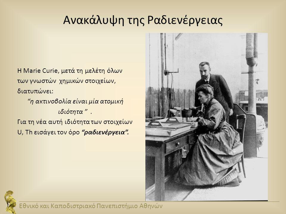 """Ανακάλυψη της Ραδιενέργειας Η Marie Curie, μετά τη μελέτη όλων των γνωστών χημικών στοιχείων, διατυπώνει: """"η ακτινοβολία είναι μία ατομική ιδιότητα """"."""