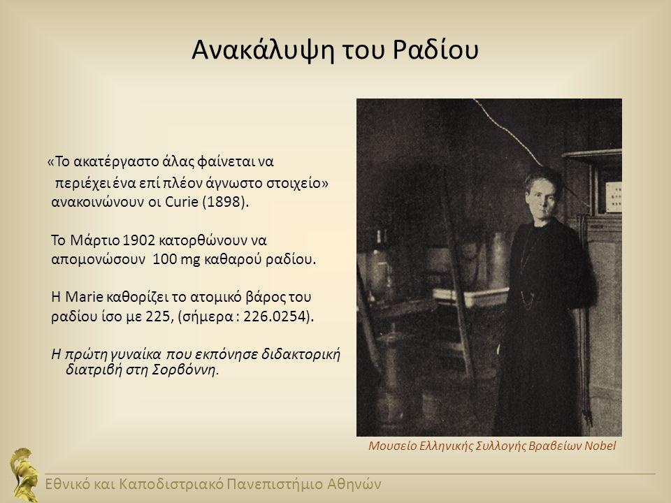 Ανακάλυψη του Ραδίου «Το ακατέργαστο άλας φαίνεται να περιέχει ένα επί πλέον άγνωστο στοιχείο» ανακοινώνουν οι Curie (1898). Το Μάρτιο 1902 κατορθώνου