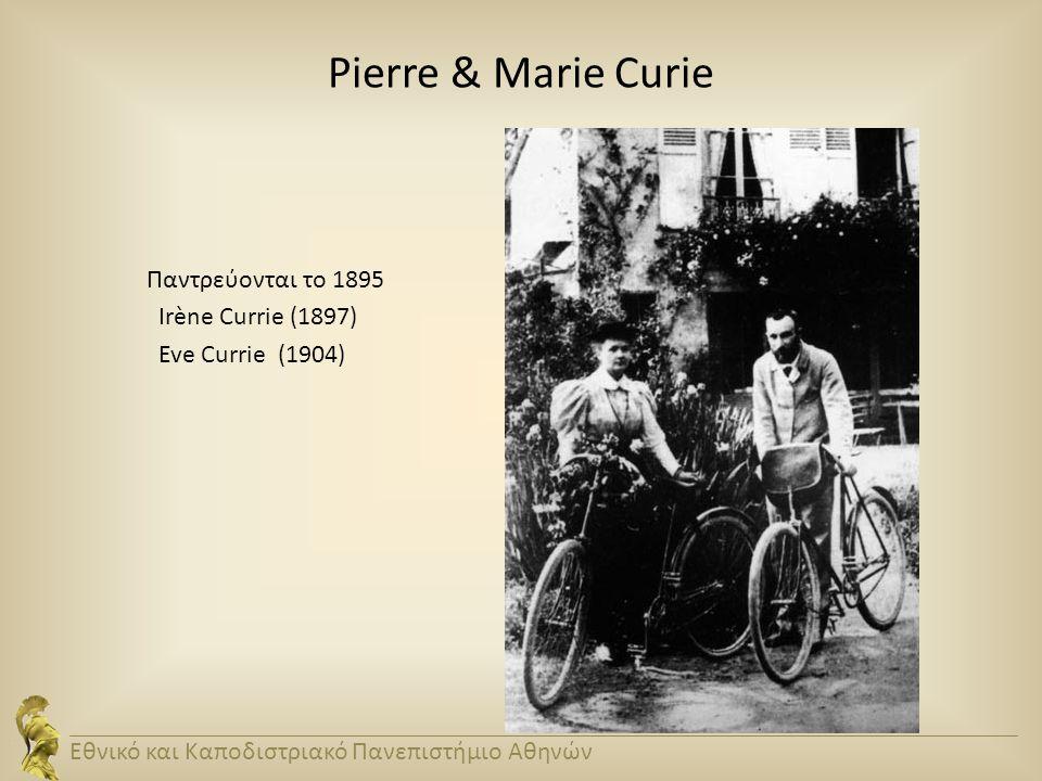 Pierre & Marie Curie Παντρεύονται το 1895 Irène Currie (1897) Eve Currie (1904) Εθνικό και Καποδιστριακό Πανεπιστήμιο Αθηνών