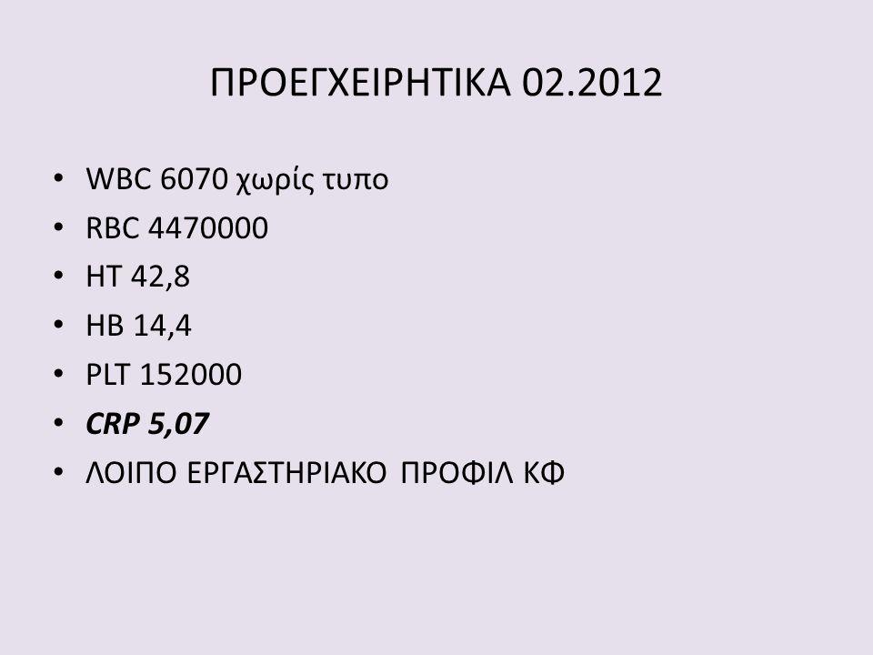 • WBC 6070 χωρίς τυπο • RBC 4470000 • HT 42,8 • HB 14,4 • PLT 152000 • CRP 5,07 • ΛΟΙΠΟ ΕΡΓΑΣΤΗΡΙΑΚΟ ΠΡΟΦΙΛ ΚΦ