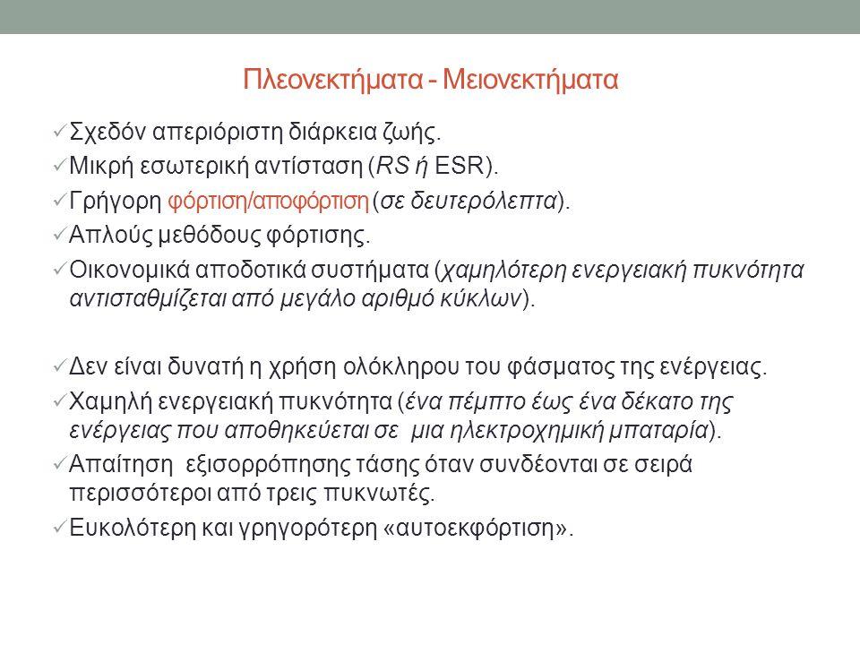 Πλεονεκτήματα - Μειονεκτήματα  Σχεδόν απεριόριστη διάρκεια ζωής.  Μικρή εσωτερική αντίσταση (RS ή ESR).  Γρήγορη φόρτιση/αποφόρτιση (σε δευτερόλεπτ