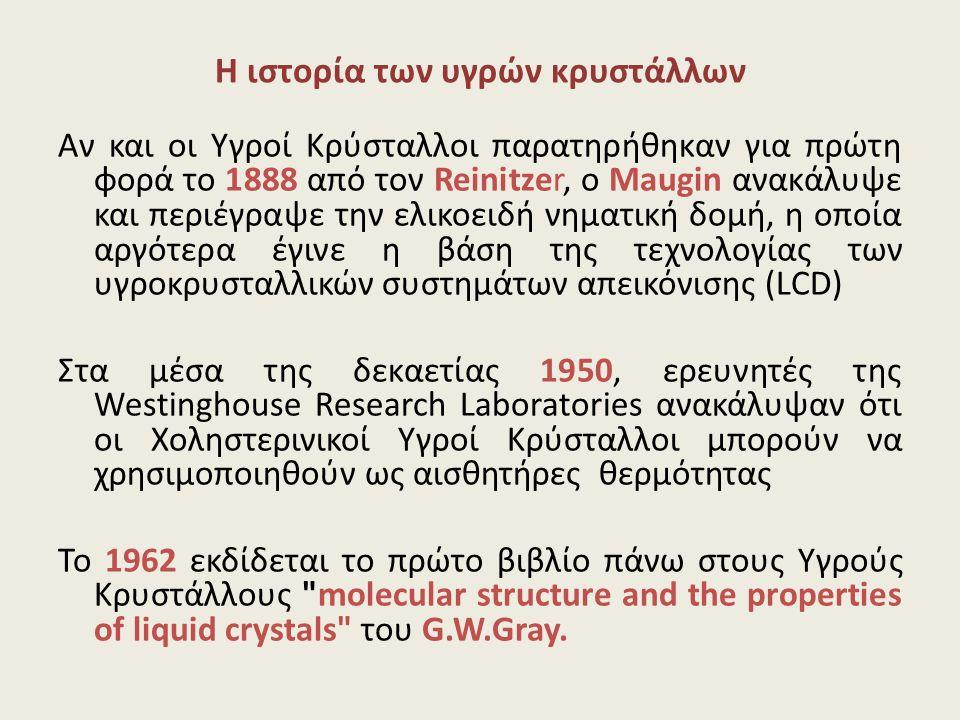 Η ιστορία των υγρών κρυστάλλων Αν και οι Υγροί Κρύσταλλοι παρατηρήθηκαν για πρώτη φορά το 1888 από τον Reinitzer, ο Maugin ανακάλυψε και περιέγραψε τη