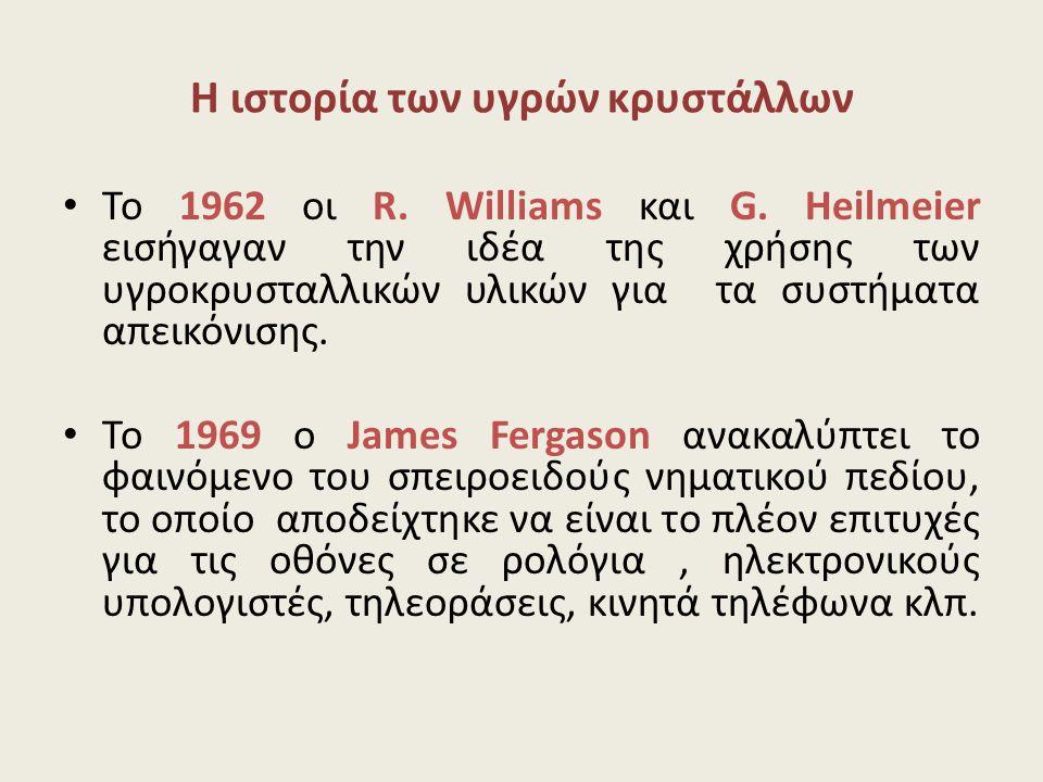 Η ιστορία των υγρών κρυστάλλων • Το 1962 οι R. Williams και G. Ηeilmeier εισήγαγαν την ιδέα της χρήσης των υγροκρυσταλλικών υλικών για τα συστήματα απ