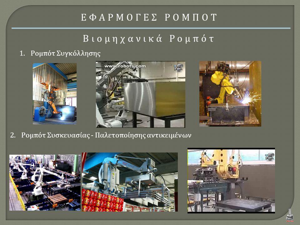 ΕΦΑΡΜΟΓΕΣ ΡΟΜΠΟΤ Βιομηχανικά Ρομπότ 1.Ρομπότ Συγκόλλησης 2.Ρομπότ Συσκευασίας - Παλετοποίησης αντικειμένων