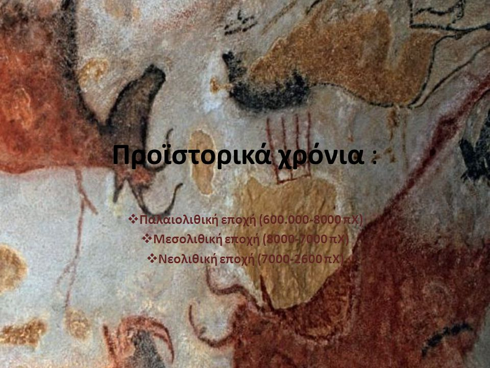 Προϊστορικά χρόνια :  Παλαιολιθική εποχή (600.000-8000 πΧ)  Μεσολιθική εποχή (8000-7000 πΧ)  Νεολιθική εποχή (7000-2600 πΧ)