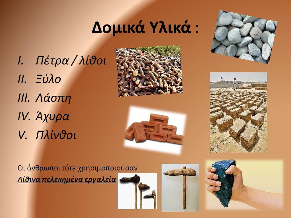 Δομικά Υλικά : I.Πέτρα / λίθοι II.Ξύλο III.Λάσπη IV.Άχυρα V.Πλίνθοι Οι άνθρωποι τότε χρησιμοποιούσαν Λίθινα πελεκημένα εργαλεία