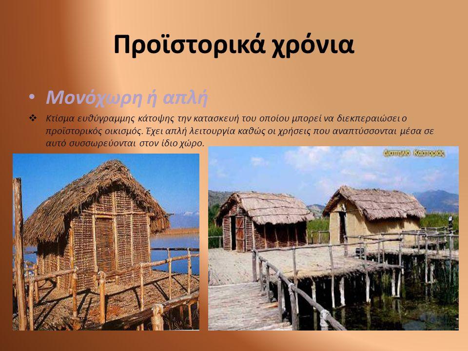 • Μονόχωρη ή απλή  Κτίσμα ευθύγραμμης κάτοψης την κατασκευή του οποίου μπορεί να διεκπεραιώσει ο προϊστορικός οικισμός. Έχει απλή λειτουργία καθώς οι