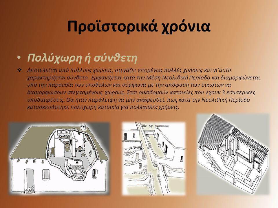 Προϊστορικά χρόνια • Πολύχωρη ή σύνθετη  Αποτελείται από πολλούς χώρους, στεγάζει επομένως πολλές χρήσεις και γι'αυτό χαρακτηρίζεται σύνθετο. Εμφανίζ