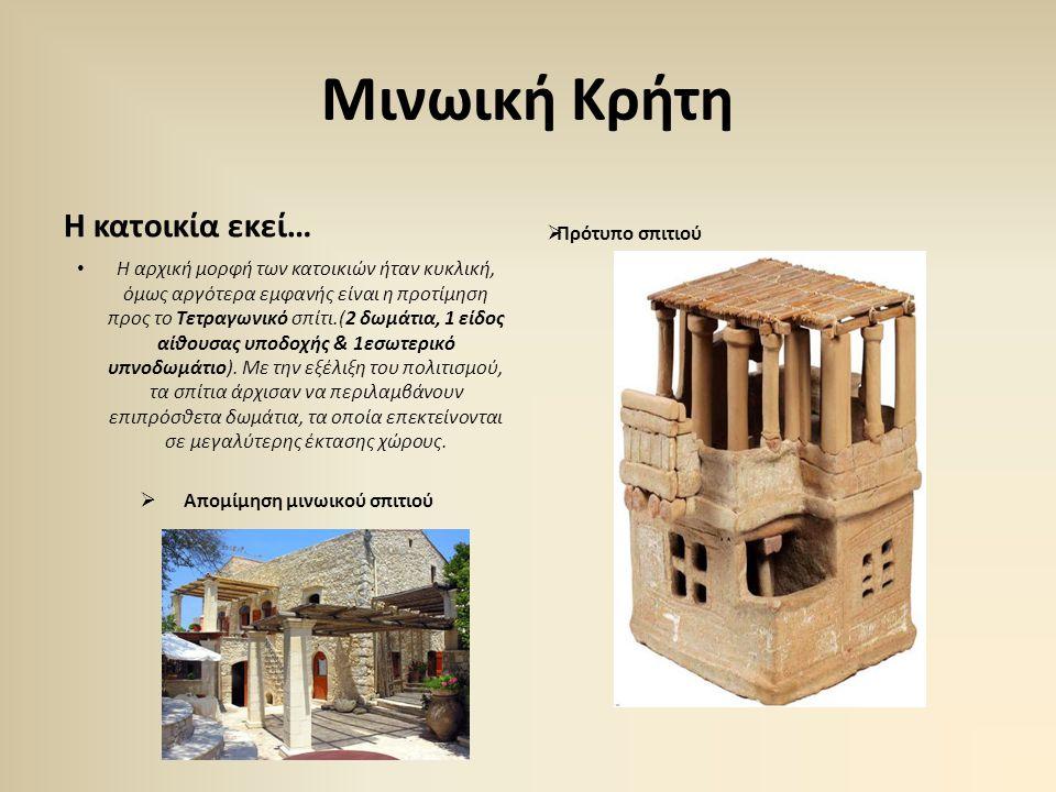 Μινωική Κρήτη Η κατοικία εκεί… •Η•Η αρχική μορφή των κατοικιών ήταν κυκλική, όμως αργότερα εμφανής είναι η προτίμηση προς το Τετραγωνικό σπίτι.(2 δωμά