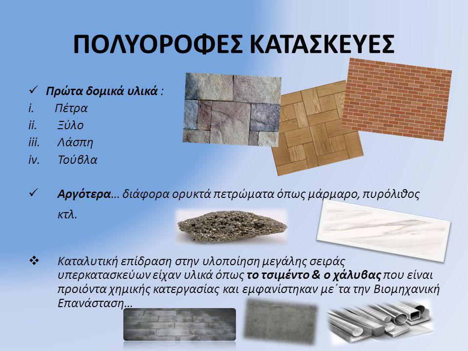 ΠΟΛΥΟΡΟΦΕΣ ΚΑΤΑΣΚΕΥΕΣ ΠΠρώτα δομικά υλικά : i.Πέτρα ii.Ξύλο iii.Λάσπη iv.Τούβλα ΑΑργότερα… διάφορα ορυκτά πετρώματα όπως μάρμαρο, πυρόλιθος κτλ. 