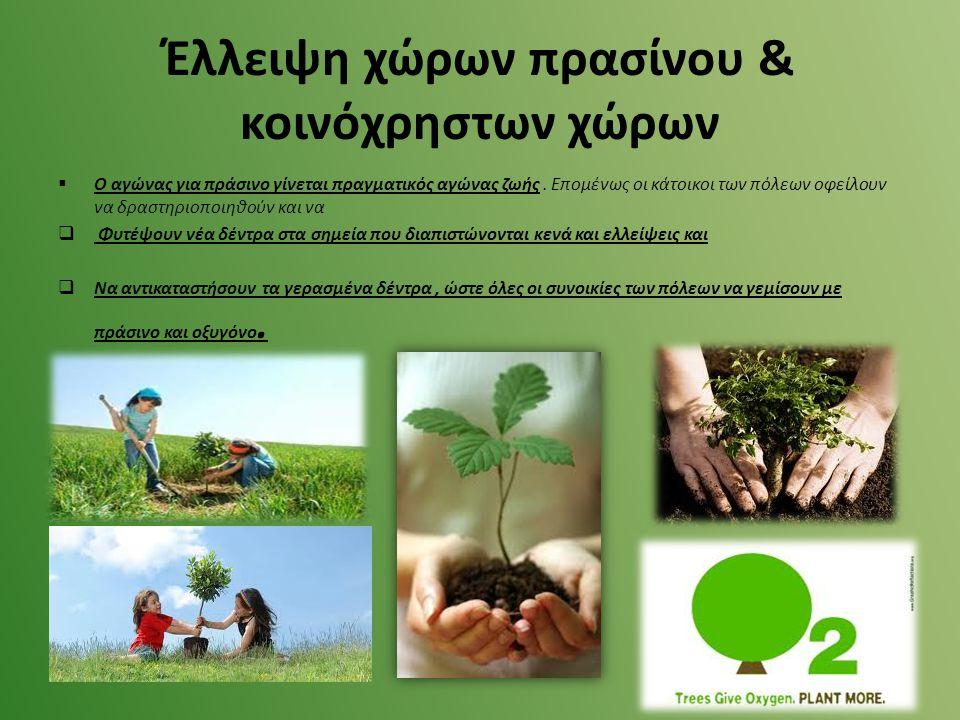  Ο αγώνας για πράσινο γίνεται πραγματικός αγώνας ζωής. Επομένως οι κάτοικοι των πόλεων οφείλουν να δραστηριοποιηθούν και να  Φυτέψουν νέα δέντρα στα